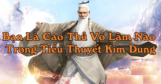 Bạn là cao thủ võ lâm nào trong tiểu thuyết Kim Dung