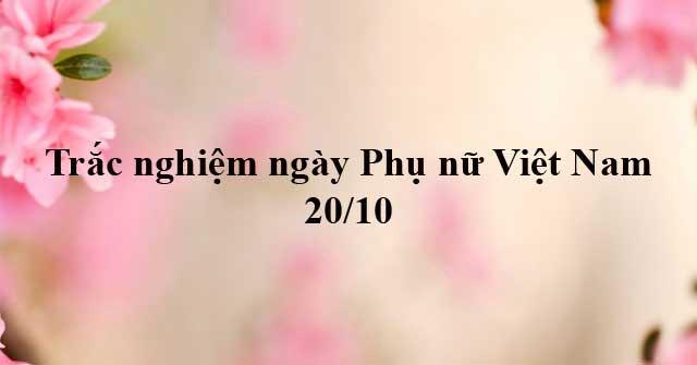 Trắc nghiệm về ngày Phụ nữ Việt Nam 20/10